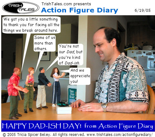 (1) ALEX: We got you a little something to thank you for fixing all the things we break around here. JANE: Some of us more than others. BRIAN: You're not our Dad, but you're kind of Dad-ish. LISA: And we appreciate you! CAPTION: Happy Dad-ish Day! from Action Figure Diary