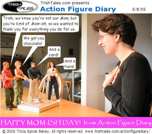 (1) ALEX: Trish, we know you're not our Mom, but you're kind of Mom-ish, so we wanted to thank you for everything you do for us. JANE: We got you chocolate! BRIAN: And a card! LISA: And a tiara! CAPTION: Happy Mom-ish Day! from Action Figure Diary