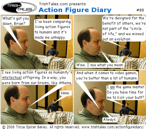 (1) JOE: What's got you down, Brian? BRIAN: I've been comparing living action figures to humans and it's made me unhappy. (2) BRIAN: We're designed for the benefit of others, we're not part of the 'circle of life,' and we missed out on evolution. JOE: Wow. I see what you mean. (3) JOE: I see living action figures as humanity's intellectual offspring. In a way, you were born from our brains, like Athena. BRIAN: Hmm. (4) JOE: And when it comes to video games, you're better than a lot of humans. BRIAN: I am the game master. Do you have time for me to kick your butt? JOE: Always.