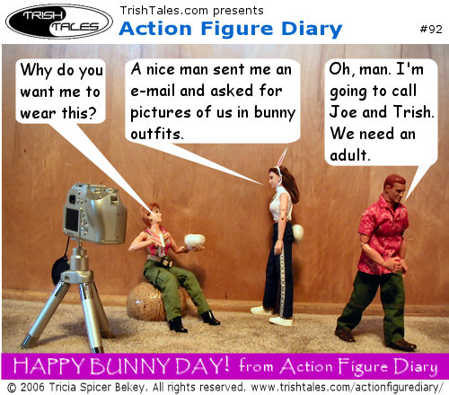 (1) JANE: Why do you want me to wear this? LISA: A nice man sent me an e-mail and asked for pictures of us in bunny outfits. ALEX: Oh, man. I'm going to call Joe and Trish. We need an adult. CAPTION: Happy Bunny Day! from Action Figure Diary