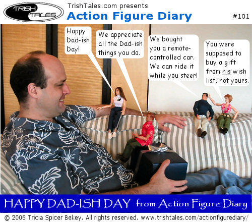 (1) LISA: Happy Dad-ish Day! ALEX: We appreciate all the Dad-ish things you do. BRIAN: We bought you a remote-controlled car. We can ride it while you steer. JANE: You were supposed to buy a gift from his wish list, not yours. CAPTION: Happy Dad-ish Day from Action Figure Diary