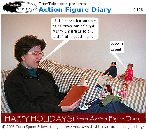 (1) TRISH: But I heard him exclaim, as he drove out of sight, Merry Christmas to all, and to all a good night. ALEX: Read it again! BANNER: Happy Holidays! from Action Figure Diary