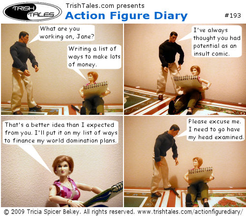 (1) BRIAN: What are you working on, Jane? JANE: Writing a list of ways to make lots of money. (2) BRIAN: I've always thought you had potential as an insult comic. (3) JANE: That's a better idea than I expected from you. I'll put it on my list of ways to finance my world domination plans. (4) BRIAN: Please excuse me. I need to go have my head examined.